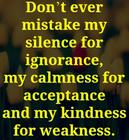 Don_t ever mistake my silence for ignorance_ my calmness for acceptance and my kindness for weakness_.jpg