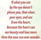 If what you see by the eye doesn_t please you_ then close your eyes_ and see from the heart_ Because the heart can see beauty an