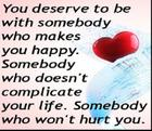 You deserve to be with somebody who makes you happy_ Somebody who doesn_t complicate your life_ Somebody who won_t hurt you_.jpg