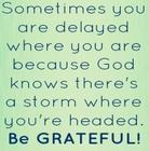 Sometimes you are delayed where you are because God knows there_s a storm where you_re headed_ Be GRATEFUL_.jpg