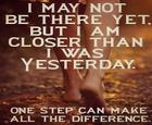 I may not be there yet but I am closer than I was yesterday_ One step can make all the difference_.jpg