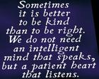 Sometimes it is better to be kind than to be right_ We do not need an intelligent mind that speaks_ but a patient heart that lis
