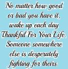 No matter how good or bad you have it_ wake up each day thankful for your life_ Someone somewhere else is desperately fighting f
