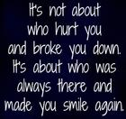It_s not about who hurt you and broke you down_ It_s about who was always there and made you smile again_.jpg