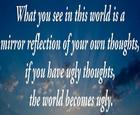 What you see in this world is a mirror reflection of your own thoughts_ if you have ugly thoughts_ the world becomes ugly_ _ Ano