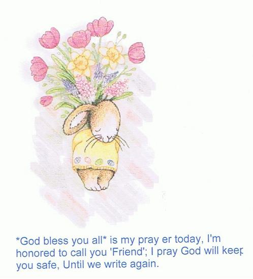 "*God Bless You All* is my prayer today, I'm honored to call you ""Friend""; I pray God will keep you safe, Until we write again"