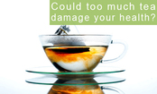 Is Too Much Tea Bad For Your Health?