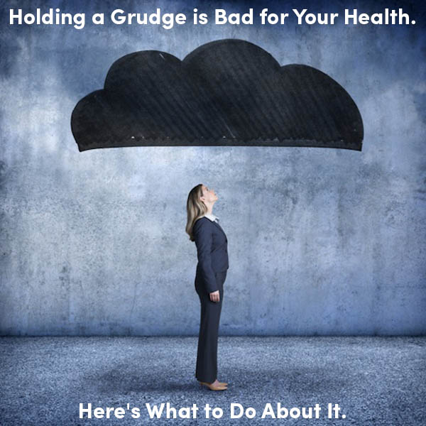 Holding a Grudge is Bad for Your Health. Here's What to Do About It.